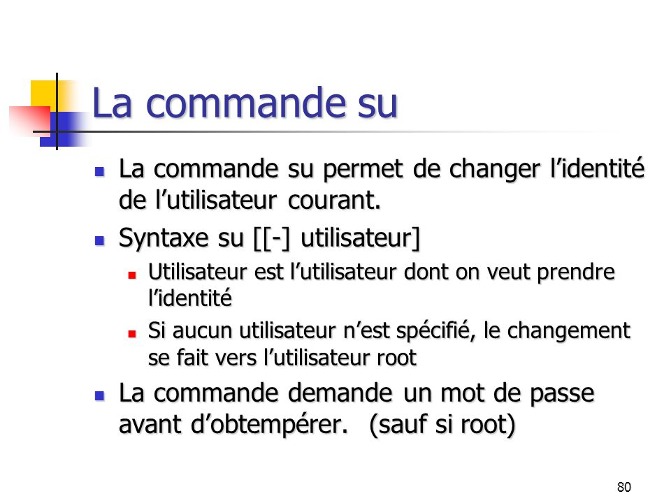 La commande su La commande su permet de changer l'identité de l'utilisateur courant. Syntaxe su [[-] utilisateur]
